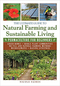 THE ULTIMATE GUIDE TO NATURAL FARMING AND SUSTAINABLE LIVING: PERMACULTURE FOR BEGINNERS  by Nicole Faires