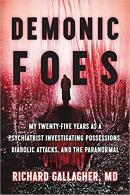 DEMONIC FOES: MY TWENTY-FIVE YEARS AS A PSYCHIATRIST INVESTIGATING  POSSESSIONS, DIABOLIC ATTACKS, AND THE PARANORMAL   by Richard Gallagher M.D.