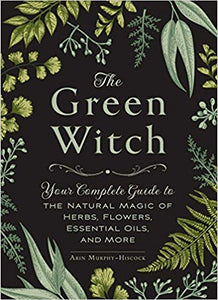 THE GREEN WITCH: YOUR COMPLETE GUIDE TO THE NATURAL  MAGIC OF HERBS, FLOWERS, ESSENTIAL OILS, AND MORE  by Arin Murphy-Hiscock