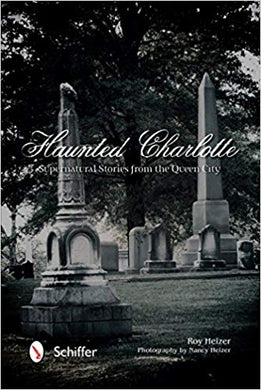 HAUNTED CHARLOTTE - SUPERNATURAL STORIES FROM THE QUEEN CITY  by Roy Heizer