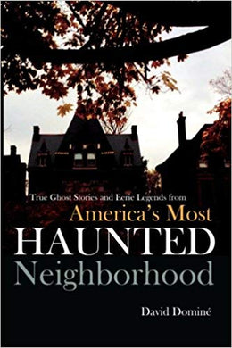 TRUE GHOST STORIES AND EERIE LEGENDS FROM AMERICA'S MOST HAUNTED NEIGHBORHOOD  by David Domine