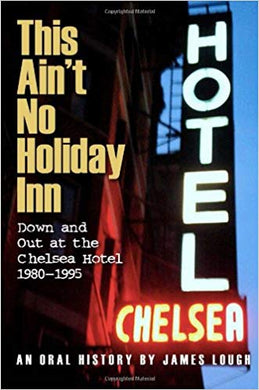 THIS AIN'T NO HOLIDAY INN: DOWN AND OUT AT THE CHELSEA HOTEL 1980-1995  by James Lough
