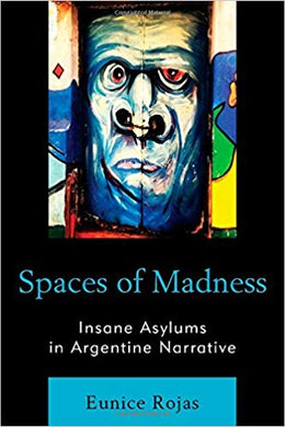 SPACES OF MADNESS: INSANE ASYLUMS IN ARGENTINE NARRATIVE  by Eunice Rojas