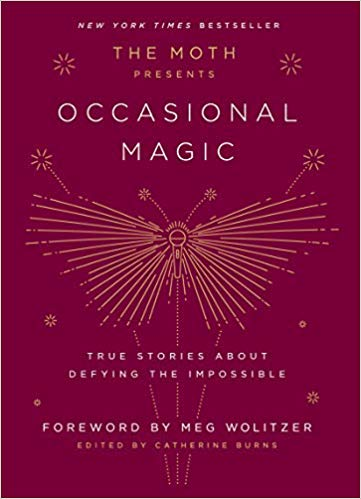 THE MOTH PRESENTS OCCASIONAL MAGIC: TRUE STORIES ABOUT DEFYING THE IMPOSSIBLE  by Catherine Burns