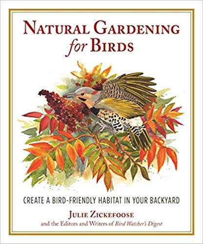 NATURAL GARDENING FOR BIRDS: CREATE A BIRD-FRIENDLY HABITAT IN YOUR BACKYARD  by Julie Zickefoose