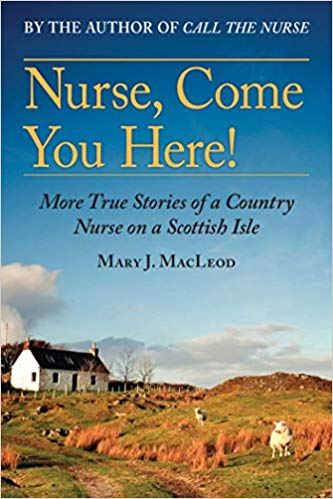 NURSE, COME YOU HERE!: MORE TRUE STORIES OF A COUNTRY NURSE ON A SCOTTISH ISLE  by Mary J. MacLeod