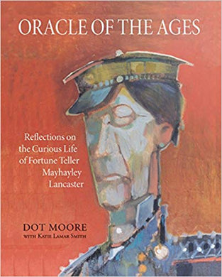ORACLE OF THE AGES: REFLECTIONS ON THE CURIOUS LIFE OF FORTUNE TELLER MAYHAYLEY LANCASTER  by Dot Moore and Katie Lamar Smith