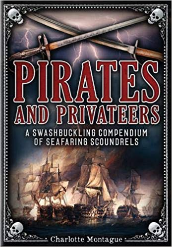 PIRATES AND PRIVATEERS: A SWASHBUCKLING COMPENDIUM OF SEAFARING SCOUNDRELS  by Charlotte Mantague