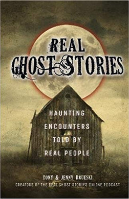 REAL GHOST STORIES: HAUNTING ENCOUNTERS TOLD BY REAL PEOPLE  by Tony and Jenny Brueski