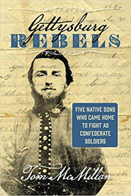 GETTYSBURG REBELS: FIVE NATIVE SONS WHO CAME HOME TO FIGHT AS CONFEDERATE SOLDIERS  by Tom McMillan