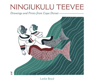 NINGIUKULU TEEVEE: DRAWINGS AND PRINTS FROM CAPE DORSET  by Leslie Boyd