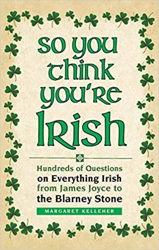 SO YOU THINK YOU'RE IRISH: HUNDREDS OF QUESTIONS ON EVERYTHING IRISH FROM JAMES JOYCE TO THE BLARNEY STONE  by Margaret Kelleher