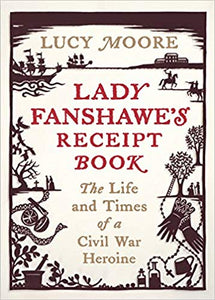 LADY FANSHAWE'S RECEIPT BOOK: THE LIFE AND TIMES OF A CIVIL WAR HEROINE  by Lucy Moore