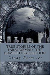 TRUE STORIES OF THE PARANORMAL: THE COMPLETE COLLECTION  by Cindy Parmiter
