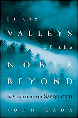 IN THE VALLEYS OF THE NOBLE BEYOND: IN SEARCH OF THE SASQUATCH  by John Zada