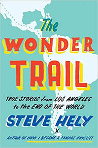 THE WONDER TRAIL: TRUE STORIES FROM LOS ANGELES TO THE END OF THE WORLD  by Steve Hely