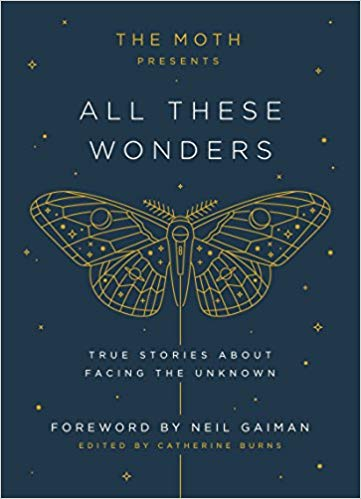 THE MOTH PRESENTS ALL THESE WONDERS: TRUE STORIES ABOUT FACING THE UNKNOWN by Catherine Burns