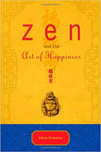 ZEN AND THE ART OF HAPPINESS: DELUXE GIFT EDITION  by Chris Prentiss