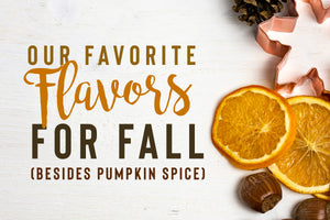 Our Favorite Flavors for Fall (Besides Pumpkin Spice)