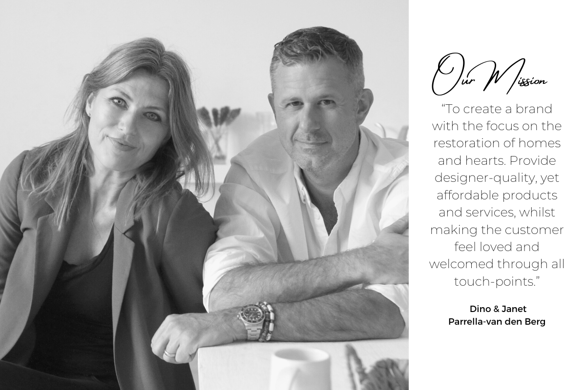 """Janet & Dino mission is to: """"To create a brand with the focus on the restoration of homes and hearts. Provide designer-quality, yet affordable products and services, whilst making the customer feel loved and welcomed through all touch-points."""""""