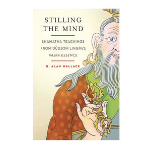 Stilling The Mind: Shamatha Teachings