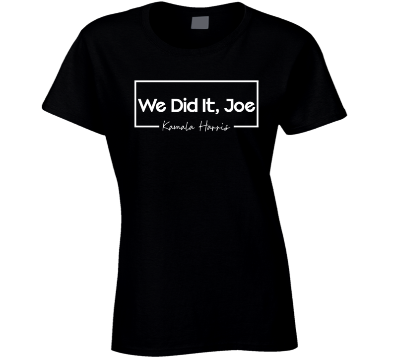 We Did It Joe Ladies T-Shirt