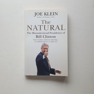 The Natural: The Misunderstood presidency of Bill Clinton by Joe Klein
