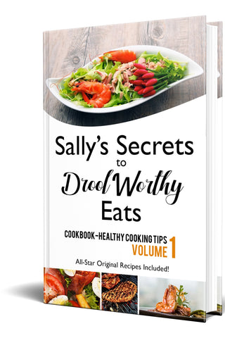 Sally's Secrets to Drool Worthy Eats-Volume 1