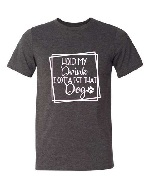 Hold My Drink I Gotta Pet That Dog- Unisex