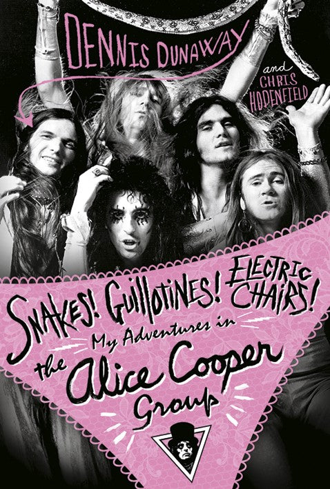 Snakes! Guillotines! Electric Chairs!: My Adventures in the Alice Cooper Band by Dennis Dunaway