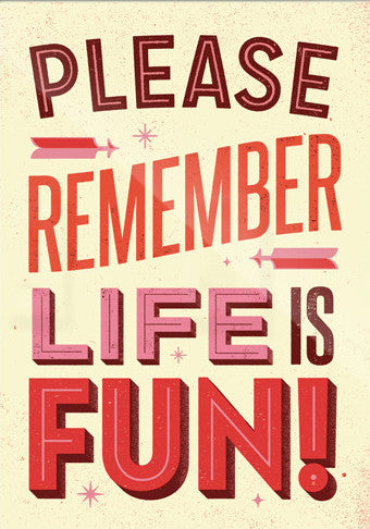 Please Remember Life Is Fun