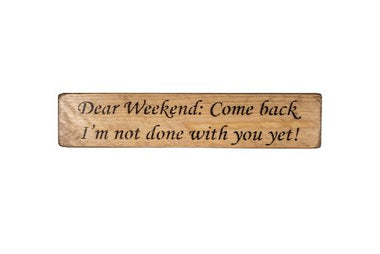 Dear Weekend: Come back I'm not done with you yet! 45cm wood sign
