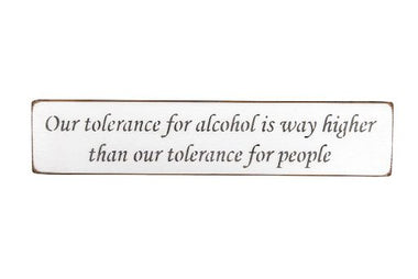 Our tolerance for alcohol is way higher than our tolerance for people 45cm wood sign