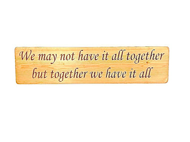 We may not have it all together but together we have it all Wood