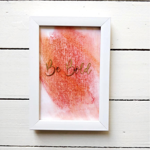 Be Bold - Beautiful Hand Painted Inspirational Frame