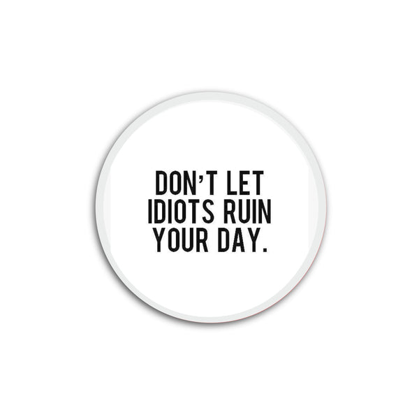 Don't let idioits ruin your day