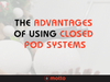 The Advantages of Using Closed Pod Systems