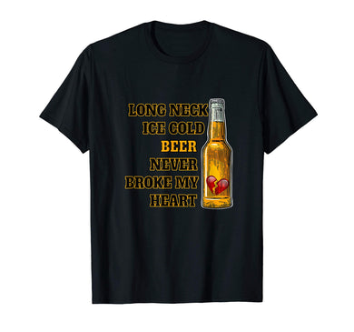 Long Neck Ice Cold Beer Never Broke My Heart T-Shirt