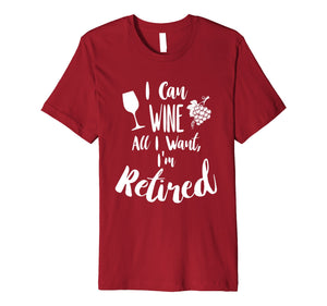 "Retirement T Shirt ""I Can Wine All I Want I'm Retired"""