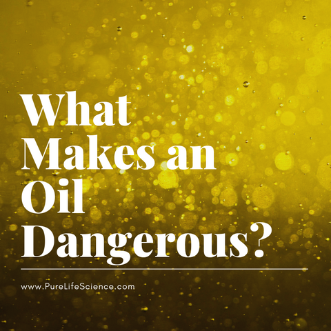 What Makes an Oil Dangerous? Blog | Pure Life Science