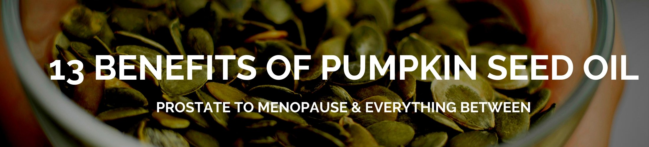 13 BENEFITS OF PUMPKIN SEED OIL: PROSTATE TO MENOPAUSE & EVERYTHING BETWEEN