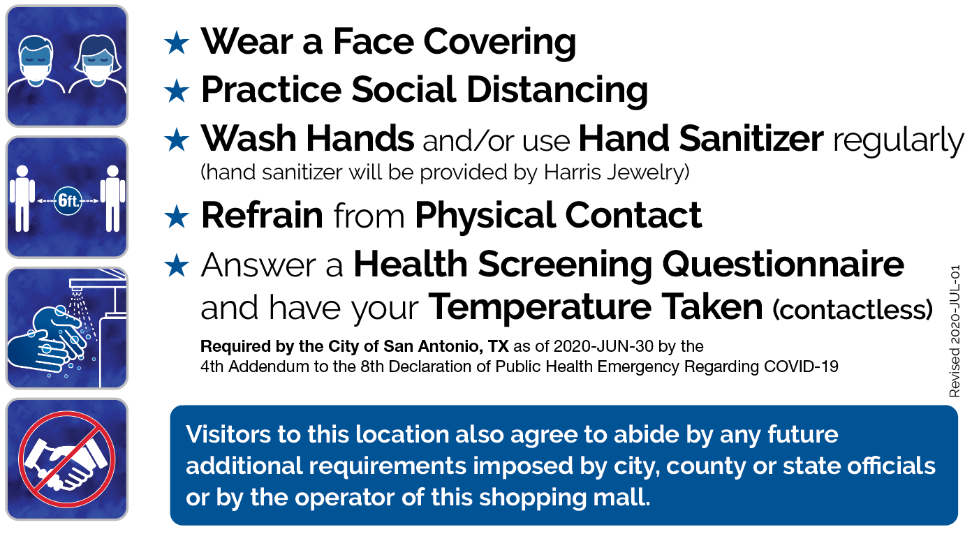 Wear a Face Covering - Practice Social Distancing - Wash Hands and/or use Hand Sanitizer regularly (hand sanitizer will be provided by Harris Jewelry) - Refrain from Physical Contact - Answer a Health Screening Questionnaire and have your Temperature Taken (contactless) Required by the City of San Antonio, TX as of 2020-JUN-30 by the 4th Addendum to the 8th Declaration of Public Health Emergency Regarding COVID-19 Visitors to this location also agree to abide by any future additional requirements imposed by city, county or state officials or by the operator of this shopping mall.
