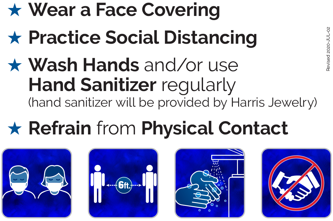 - Wear a Face Covering - Practice Social Distancing - Wash Hands and/or use Hand Sanitizer regularly (hand sanitizer will be provided by Harris Jewelry)  - Refrain from Physical Contact