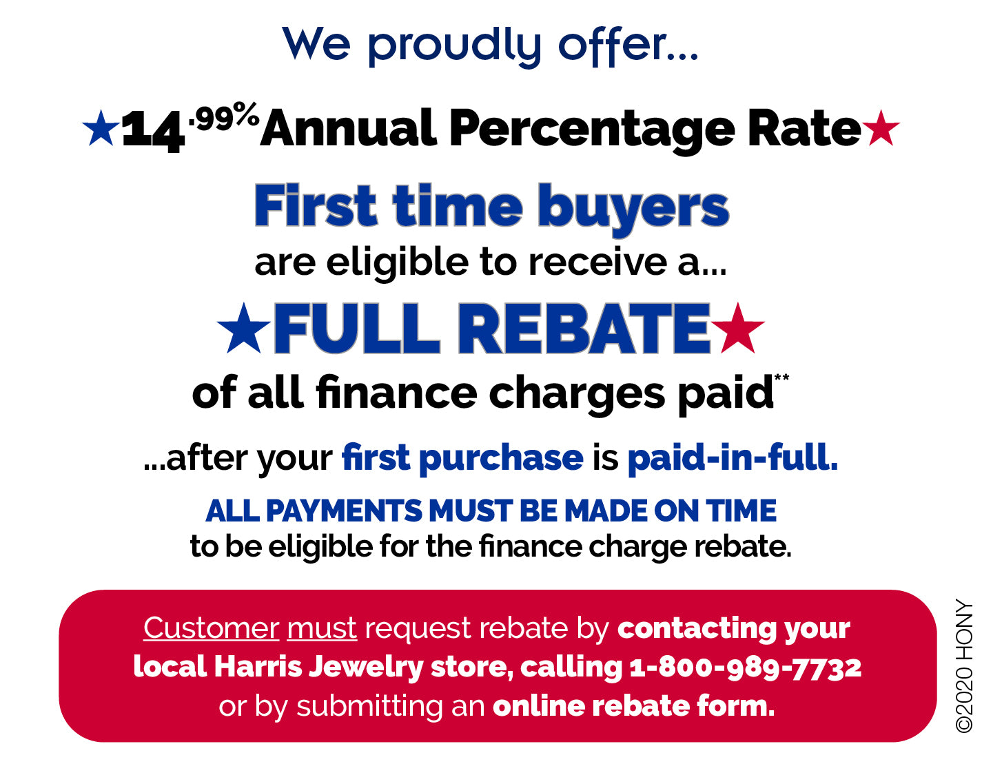 We proudly offer... 14.99% Annual Percentage Rate. First Time Buyers are eligible to receive a FULL REBATE of All Finance Charges Paid On your first purchase only, when it is paid-in-full. ALL PAYMENTS MUST BE MADE ON TIME. to be eligible for the Finance Charge Rebate. Customer must request rebate by contacting your local Harris Jewelry store, calling 1-800-989-7732 or by Online Rebate Form at www.harrisjewelry.com