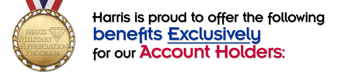 Harris is proud to offer the following benefits Exclusively for our Account Holders: