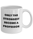 Only the Strongest Become a Professor - 11 Ounce Mug