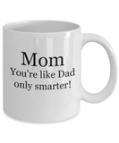Mom You're Like Dad Only Smarter - 11 Ounce Mug
