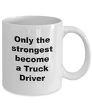 Only the Strongest Become a Truck Driver - 11 Ounce Mug