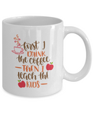 First I Drink The Coffee Then I Teach The Kids (version 2) - 11 Ounce Mug