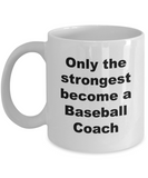 Only the Strongest Become a Baseball Coach - 11 Ounce Mug
